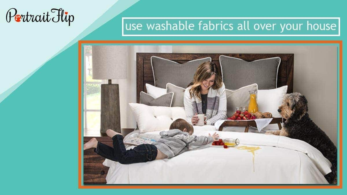 Use washable fabrics all over your house